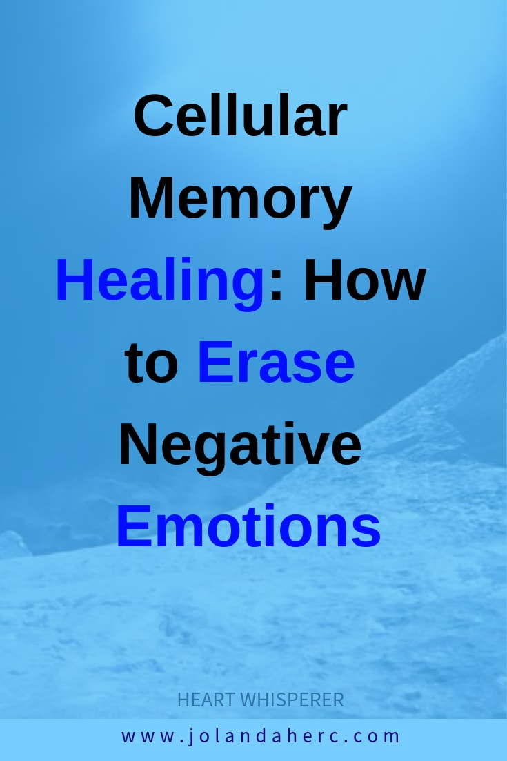 Cellular memory healing: how to erase negative emotions and painful memories from the past. #emotionsHealing, #RelationshipHelp